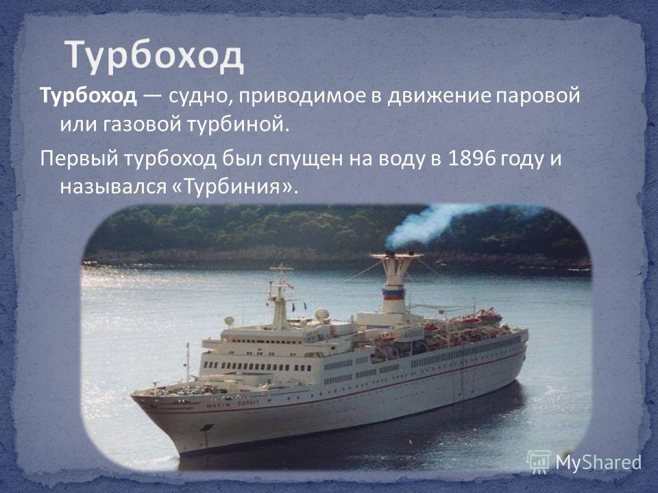 Турбоход судно, приводимое в движение паровой или газовой турбиной. Первый турбоход был спущен на воду в 1896 году и назывался «Турбиния».