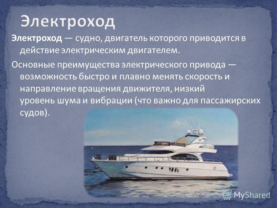 Электроход судно, двигатель которого приводится в действие электрическим двигателем. Основные преимущества электрического привода возможность быстро и плавно менять скорость и направление вращения движителя, низкий уровень шума и вибрации (что важно