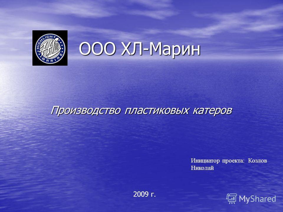ООО ХЛ-Марин Производство пластиковых катеров Инициатор проекта: Козлов Николай 2009 г.