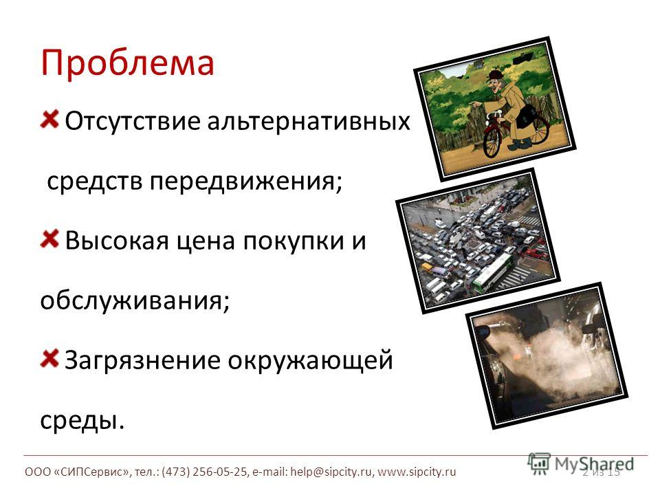 Проблема Отсутствие альтернативных средств передвижения; Высокая цена покупки и обслуживания; Загрязнение окружающей среды. 2 из 15 ООО «СИПСервис», тел.: (473) 256-05-25, e-mail: help@sipcity.ru, www.sipcity.ru
