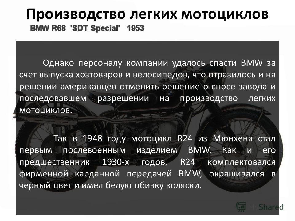 Производство легких мотоциклов Однако персоналу компании удалось спасти BMW за счет выпуска хозтоваров и велосипедов, что отразилось и на решении американцев отменить решение о сносе завода и последовавшем разрешении на производство легких мотоциклов