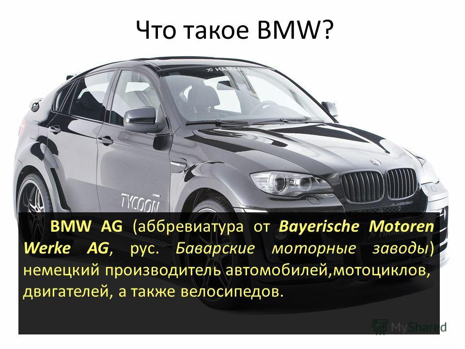 Что такое BMW? BMW AG (аббревиатура от Bayerische Motoren Werke AG, рус. Баварские моторные заводы) немецкий производитель автомобилей,мотоциклов, двигателей, а также велосипедов.