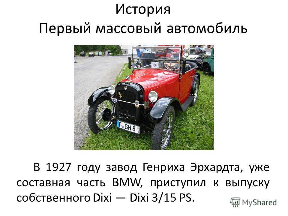 История Первый массовый автомобиль В 1927 году завод Генриха Эрхардта, уже составная часть BMW, приступил к выпуску собственного Dixi Dixi 3/15 PS.