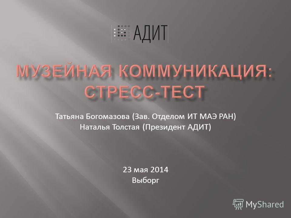 Татьяна Богомазова (Зав. Отделом ИТ МАЭ РАН) Наталья Толстая (Президент АДИТ) 23 мая 2014 Выборг