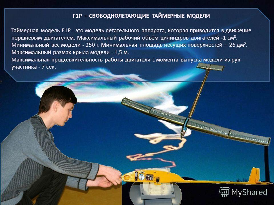 F1P – СВОБОДНОЛЕТАЮЩИЕ ТАЙМЕРНЫЕ МОДЕЛИ Таймерная модель F1Р - это модель летательного аппарата, которая приводится в движение поршневым двигателем. Максимальный рабочий объём цилиндров двигателей -1 см 3. Минимальный вес модели - 250 г. Минимальная