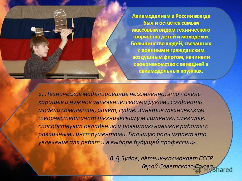 Авиамоделизм в России всегда был и остается самым массовым видом технического творчества детей и молодежи. Большинство людей, связанных с военным и гражданским воздушным флотом, начинали свое знакомство с авиацией в авиамодельных кружках. «…Техническ