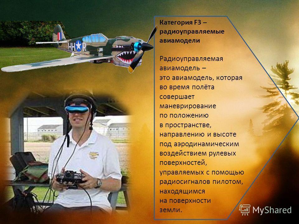 Категория F3 – радиоуправляемые авиамодели Радиоуправляемая авиамодель – это авиамодель, которая во время полёта совершает маневрирование по положению в пространстве, направлению и высоте под аэродинамическим воздействием рулевых поверхностей, управл