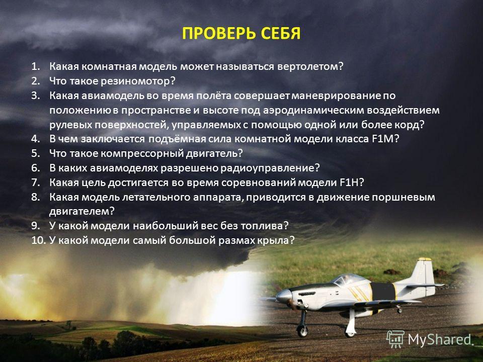 ПРОВЕРЬ СЕБЯ 1. Какая комнатная модель может называться вертолетом? 2. Что такое резиномотор? 3. Какая авиамодель во время полёта совершает маневрирование по положению в пространстве и высоте под аэродинамическим воздействием рулевых поверхностей, уп