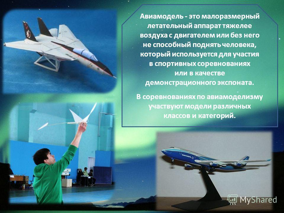 Авиамодель - это малоразмерный летательный аппарат тяжелее воздуха с двигателем или без него не способный поднять человека, который используется для участия в спортивных соревнованиях или в качестве демонстрационного экспоната. В соревнованиях по ави