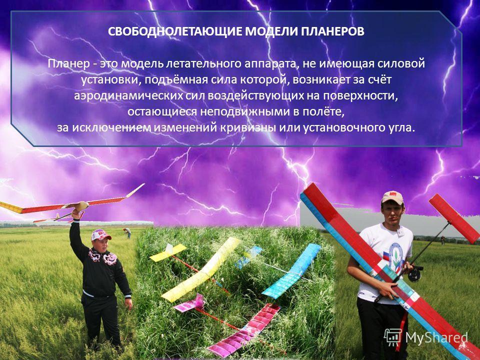 СВОБОДНОЛЕТАЮЩИЕ МОДЕЛИ ПЛАНЕРОВ Планер - это модель летательного аппарата, не имеющая силовой установки, подъёмная сила которой, возникает за счёт аэродинамических сил воздействующих на поверхности, остающиеся неподвижными в полёте, за исключением и