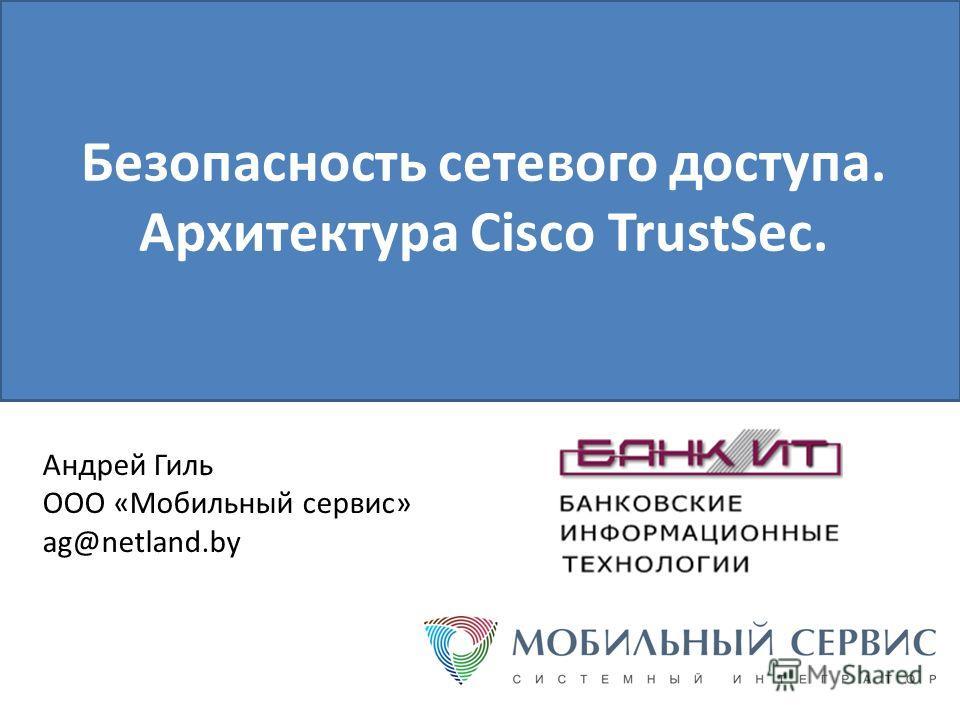 Безопасность сетевого доступа. Архитектура Cisco TrustSec. Андрей Гиль ООО «Мобильный сервис» ag@netland.by