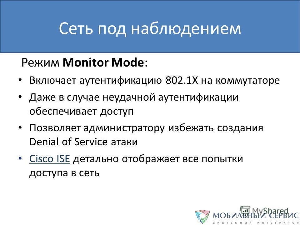 Сеть под наблюдением Режим Monitor Mode: Включает аутентификацию 802.1Х на коммутаторе Даже в случае неудачной аутентификации обеспечивает доступ Позволяет администратору избежать создания Denial of Service атаки Cisco ISE детально отображает все поп