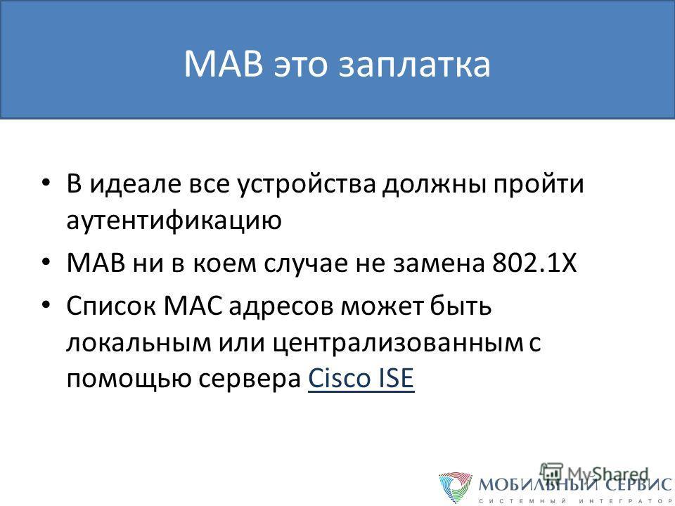 MAB это заплатка В идеале все устройства должны пройти аутентификацию MAB ни в коем случае не замена 802.1X Список MAC адресов может быть локальным или централизованным с помощью сервера Cisco ISE
