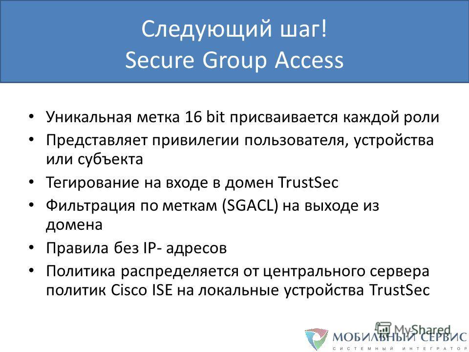 Следующий шаг! Secure Group Access Уникальная метка 16 bit присваивается каждой роли Представляет привилегии пользователя, устройства или субъекта Тегирование на входе в домен TrustSec Фильтрация по меткам (SGACL) на выходе из домена Правила без IP-