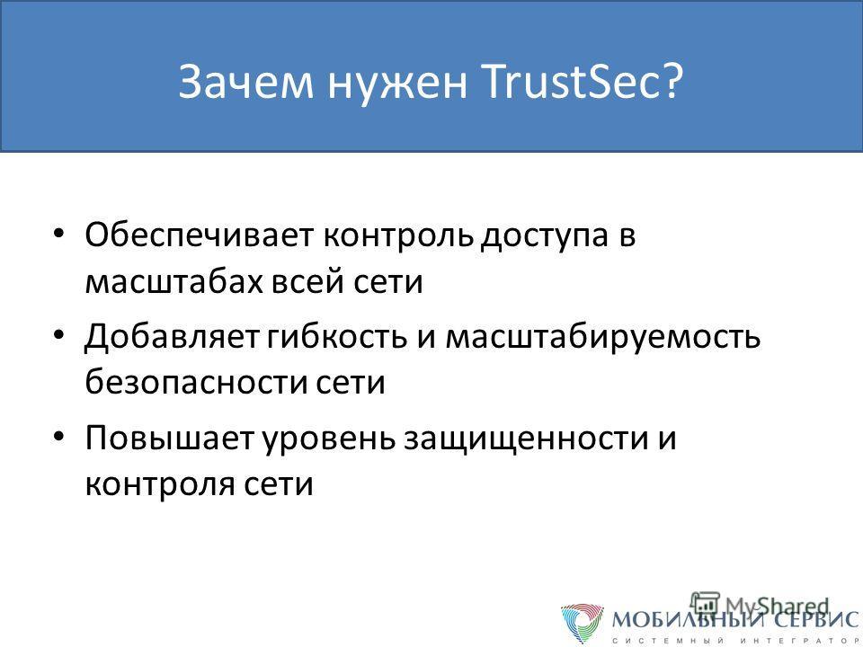 Зачем нужен TrustSec? Обеспечивает контроль доступа в масштабах всей сети Добавляет гибкость и масштабируемость безопасности сети Повышает уровень защищенности и контроля сети