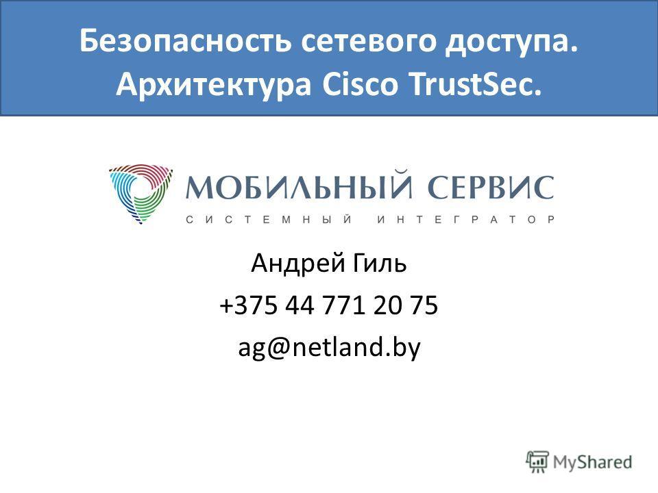 Безопасность сетевого доступа. Архитектура Cisco TrustSec. Андрей Гиль +375 44 771 20 75 ag@netland.by