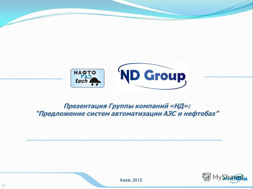 Презентация Группы компаний «НД»: Предложение систем автоматизации АЗС и нефтебаз Предложение систем автоматизации АЗС и нефтебаз Киев, 2012