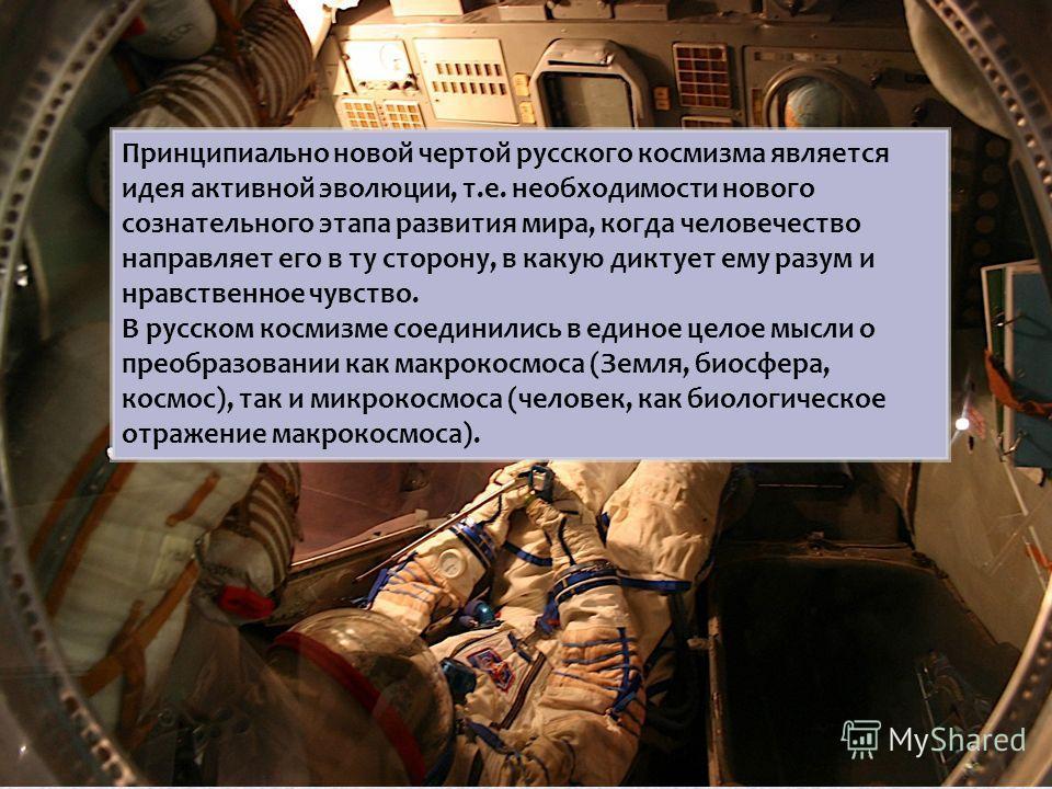 Принципиально новой чертой русского космизма является идея активной эволюции, т.е. необходимости нового сознательного этапа развития мира, когда человечество направляет его в ту сторону, в какую диктует ему разум и нравственное чувство. В русском кос