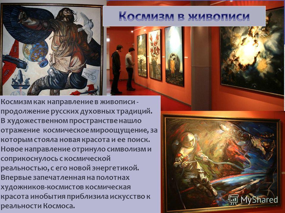 Космизм как направление в живописи - продолжение русских духовных традиций. В художественном пространстве нашло отражение космическое мироощущение, за которым стояла новая красота и ее поиск. Новое направление отринуло символизм и соприкоснулось с ко