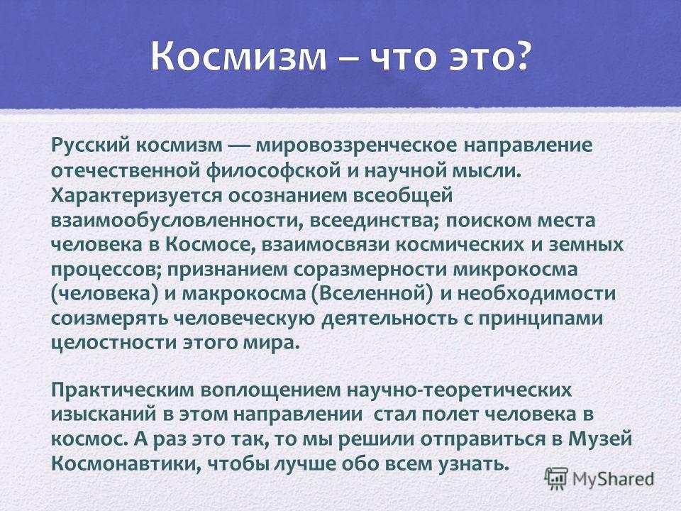Русский космизм мировоззренческое направление отечественной философской и научной мысли. Характеризуется осознанием всеобщей взаимообусловленности, всеединства; поиском места человека в Космосе, взаимосвязи космических и земных процессов; признанием