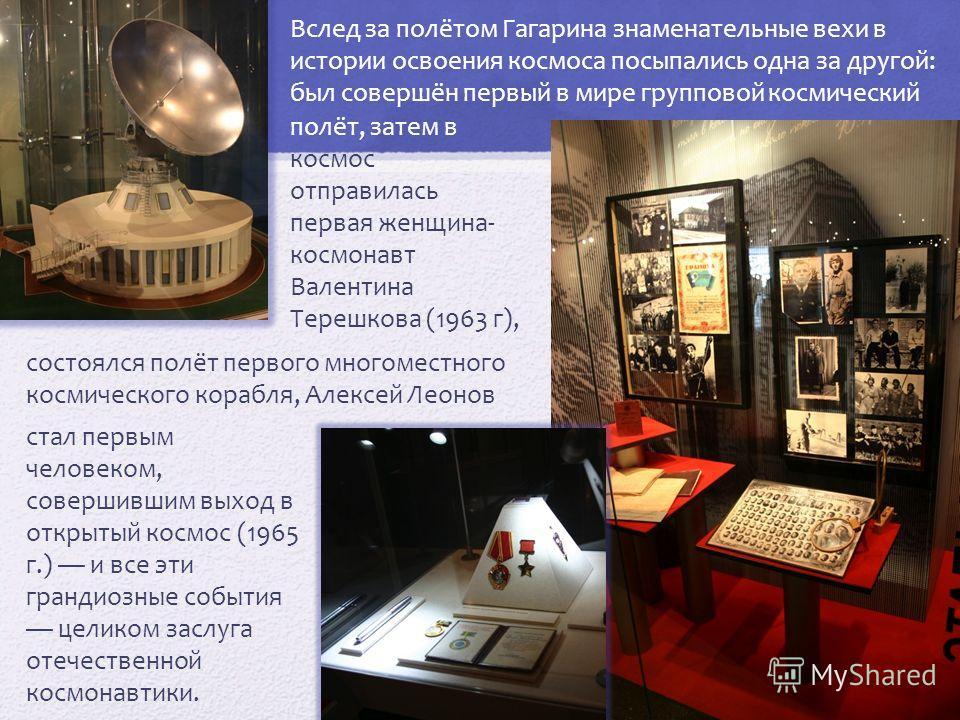 Вслед за полётом Гагарина знаменательные вехи в истории освоения космоса посыпались одна за другой: был совершён первый в мире групповой космический стал первым человеком, совершившим выход в открытый космос (1965 г.) и все эти грандиозные события це
