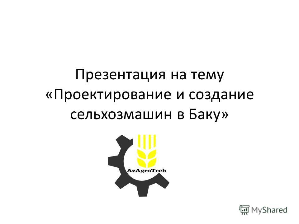 Презентация на тему «Проектирование и создание сельхозмашин в Баку»