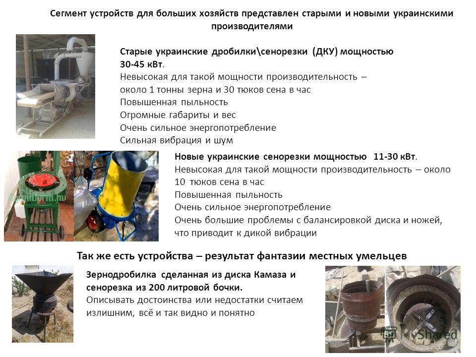 Старые украинские дробилки\сенорезки (ДКУ) мощностью 30-45 к Вт. Невысокая для такой мощности производительность – около 1 тонны зерна и 30 тюков сена в час Повышенная пыльность Огромные габариты и вес Очень сильное энергопотребление Сильная вибрация