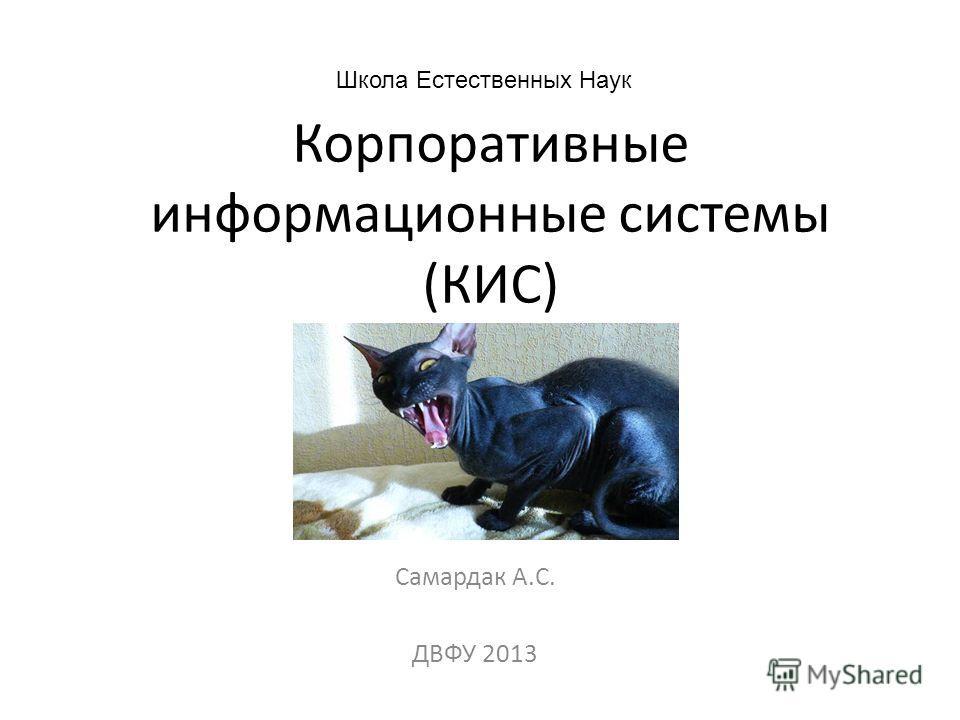Корпоративные информационные системы (КИС) Самардак А.С. ДВФУ 2013 Школа Естественных Наук