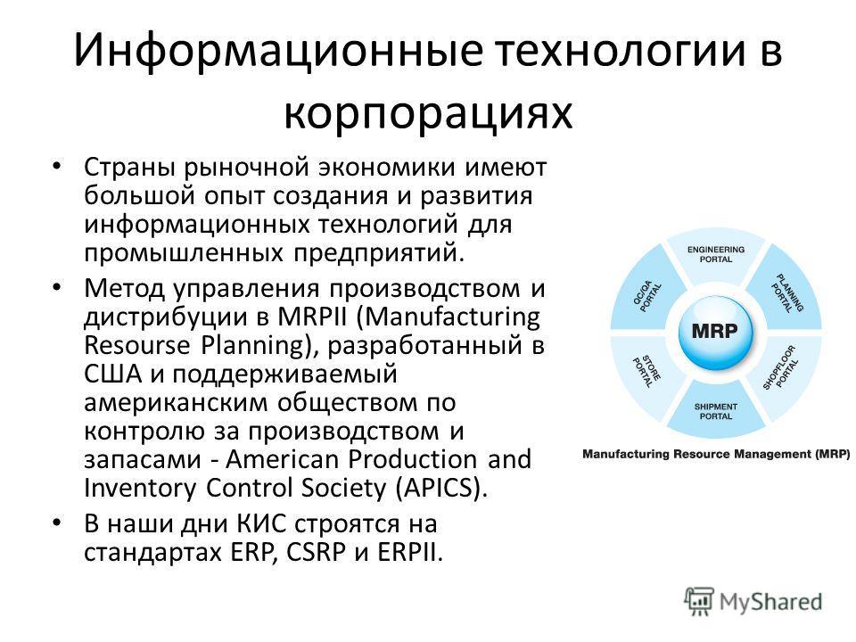 Информационные технологии в корпорациях Страны рыночной экономики имеют большой опыт создания и развития информационных технологий для промышленных предприятий. Метод управления производством и дистрибуции в MRPII (Manufacturing Resourse Planning), р