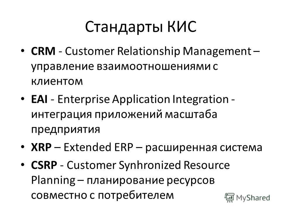 Стандарты КИС CRM - Customer Relationship Management – управление взаимоотношениями с клиентом EAI - Enterprise Application Integration - интеграция приложений масштаба предприятия XRP – Extended ERP – расширенная система CSRP - Customer Synhronized