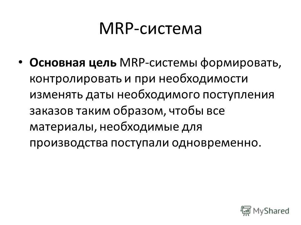 MRP-система Основная цель MRP-системы формировать, контролировать и при необходимости изменять даты необходимого поступления заказов таким образом, чтобы все материалы, необходимые для производства поступали одновременно.