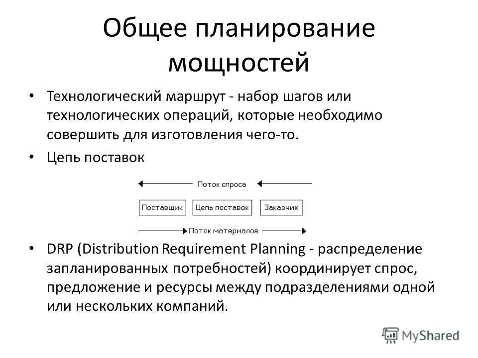 Общее планирование мощностей Технологический маршрут - набор шагов или технологических операций, которые необходимо совершить для изготовления чего-то. Цепь поставок DRP (Distribution Requirement Planning - распределение запланированных потребностей)