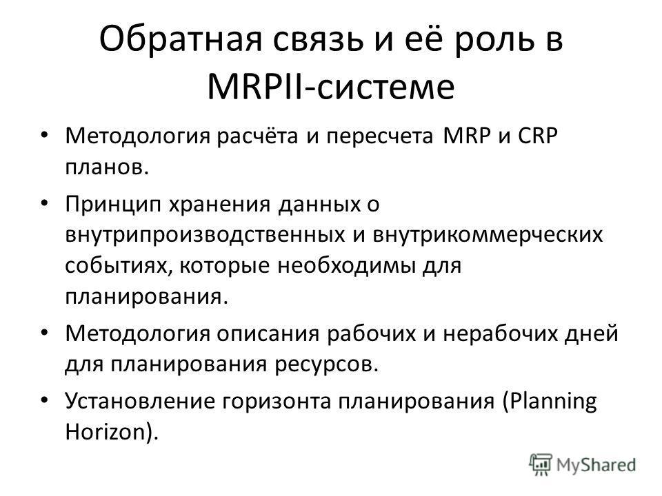 Обратная связь и её роль в MRPII-системе Методология расчёта и пересчета MRP и CRP планов. Принцип хранения данных о внутрипроизводственных и внутрикоммерческих событиях, которые необходимы для планирования. Методология описания рабочих и нерабочих д