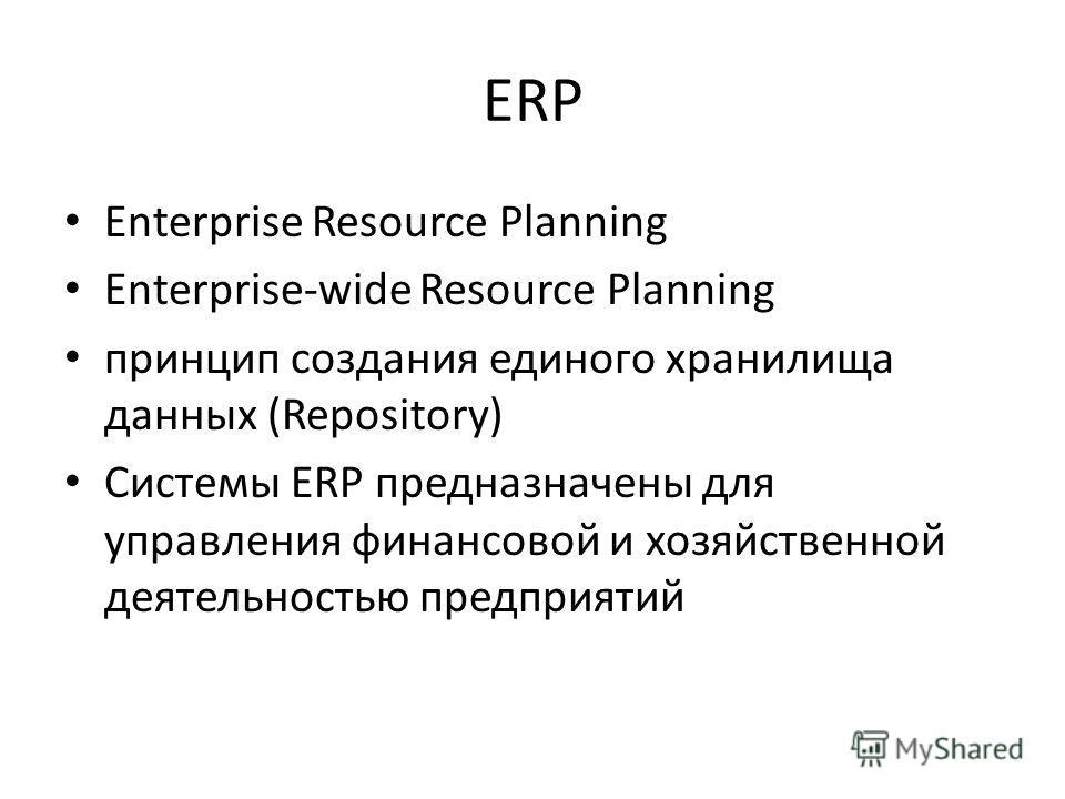 ERP Enterprise Resource Planning Enterprise-wide Resource Planning принцип создания единого хранилища данных (Repository) Системы ERP предназначены для управления финансовой и хозяйственной деятельностью предприятий