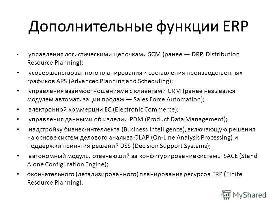 Дополнительные функции ERP управления логистическими цепочками SCM (ранее DRP, Distribution Resource Planning); усовершенствованного планирования и составления производственных графиков APS (Advanced Planning and Scheduling); управления взаимоотношен