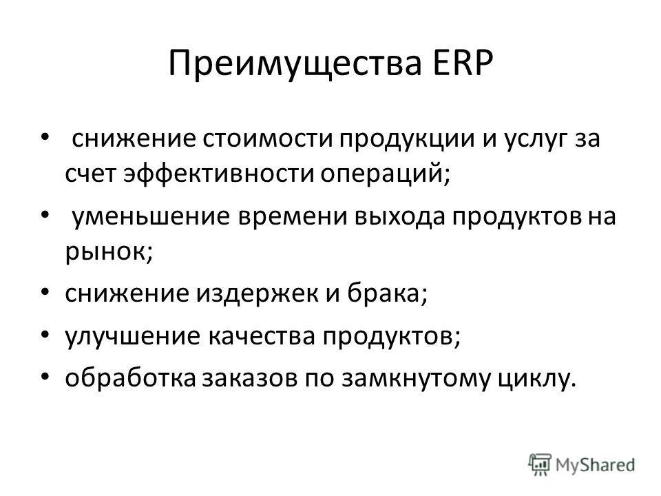 Преимущества ERP снижение стоимости продукции и услуг за счет эффективности операций; уменьшение времени выхода продуктов на рынок; снижение издержек и брака; улучшение качества продуктов; обработка заказов по замкнутому циклу.