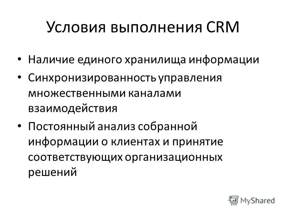 Условия выполнения CRM Наличие единого хранилища информации Синхронизированность управления множественными каналами взаимодействия Постоянный анализ собранной информации о клиентах и принятие соответствующих организационных решений
