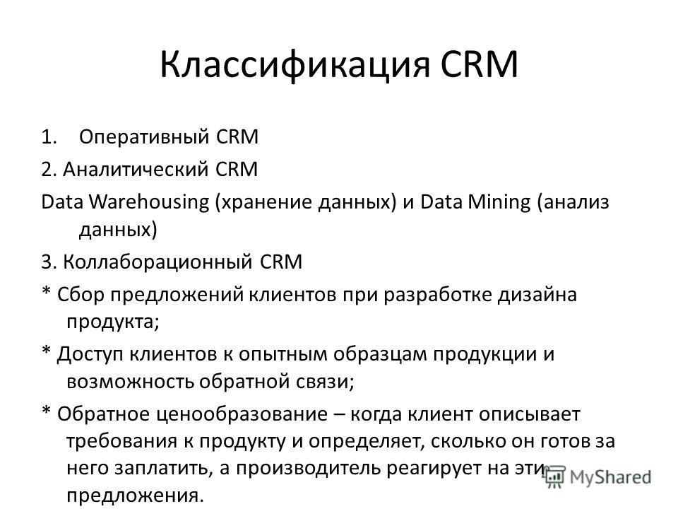 Классификация CRM 1. Оперативный CRM 2. Аналитический CRM Data Warehousing (хранение данных) и Data Mining (анализ данных) 3. Коллаборационный CRM * Сбор предложений клиентов при разработке дизайна продукта; * Доступ клиентов к опытным образцам проду