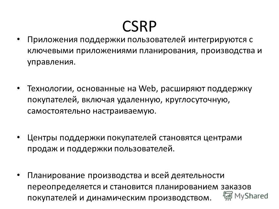 CSRP Приложения поддержки пользователей интегрируются с ключевыми приложениями планирования, производства и управления. Технологии, основанные на Web, расширяют поддержку покупателей, включая удаленную, круглосуточную, самостоятельно настраиваемую. Ц