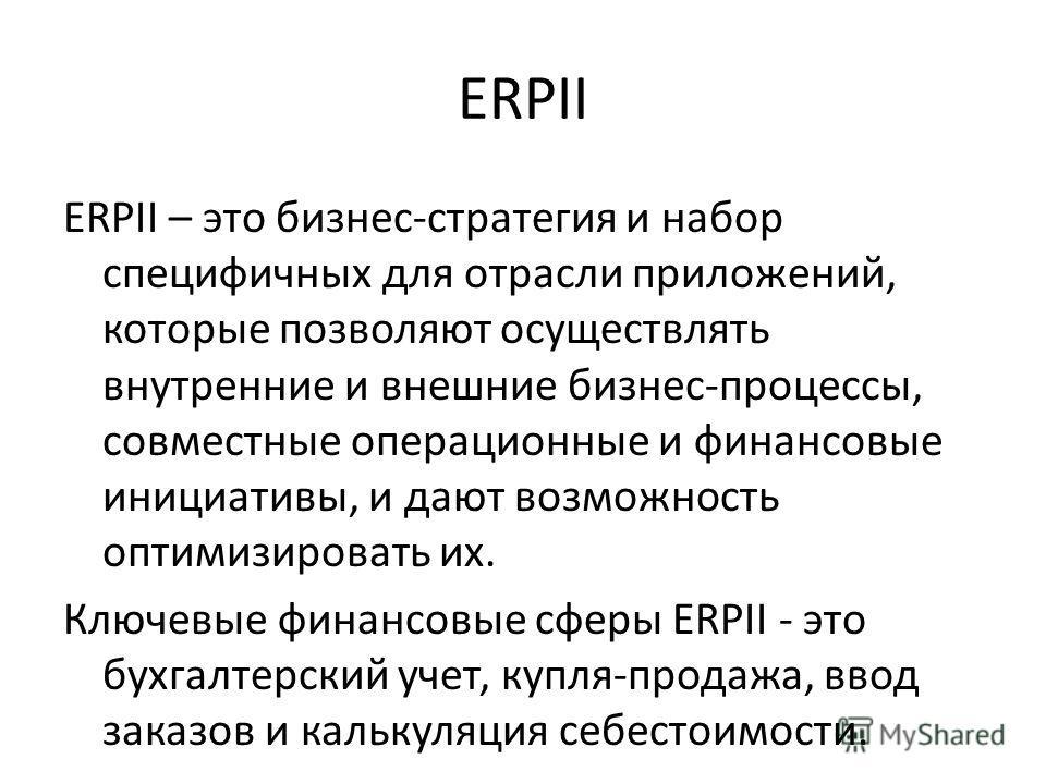 ERPII ERPII – это бизнес-стратегия и набор специфичных для отрасли приложений, которые позволяют осуществлять внутренние и внешние бизнес-процессы, совместные операционные и финансовые инициативы, и дают возможность оптимизировать их. Ключевые финанс