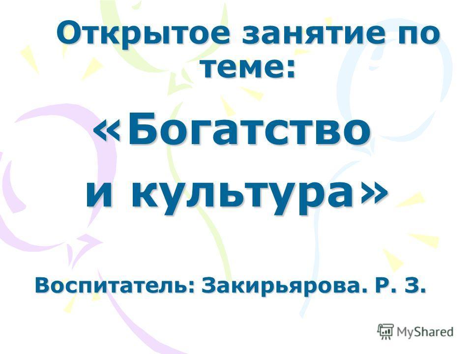 Открытое занятие по теме: «Богатство и культура» и культура» Воспитатель: Закирьярова. Р. З.