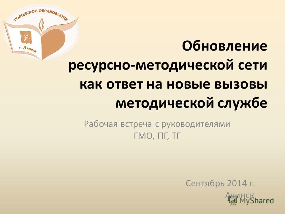 Обновление ресурсно-методической сети как ответ на новые вызовы методической службе Рабочая встреча с руководителями ГМО, ПГ, ТГ Сентябрь 2014 г. Ачинск