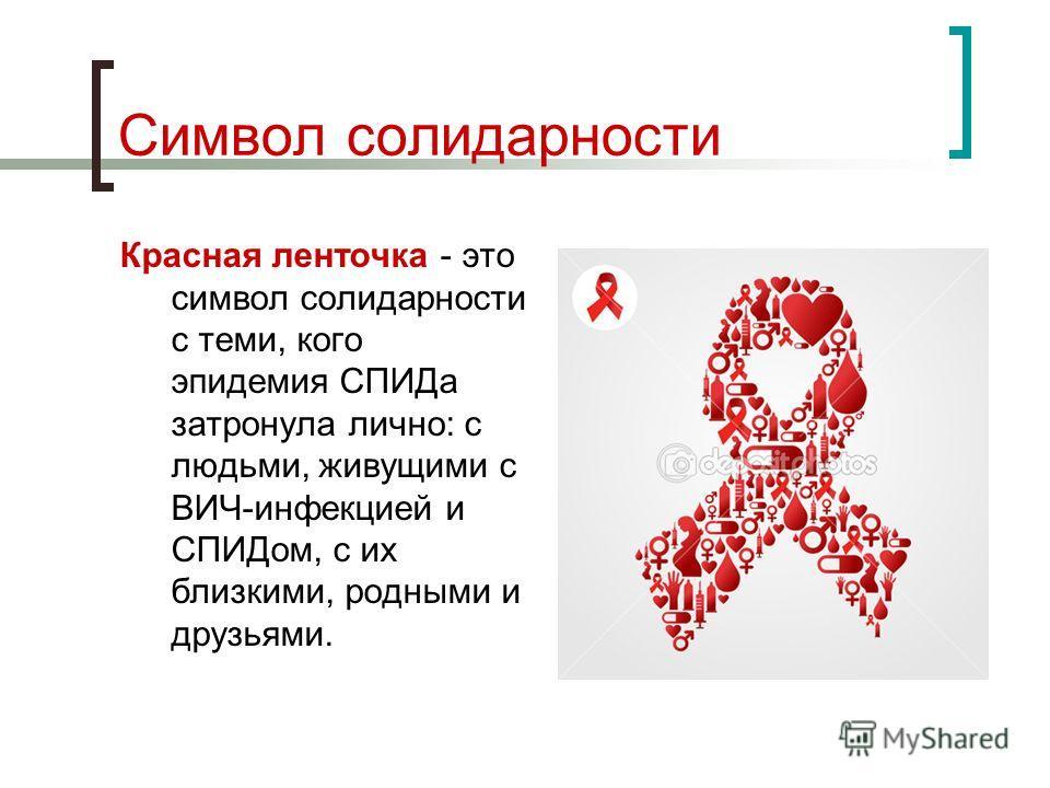 Символ солидарности Красная ленточка - это символ солидарности с теми, кого эпидемия СПИДа затронула лично: с людьми, живущими с ВИЧ-инфекцией и СПИДом, с их близкими, родными и друзьями.
