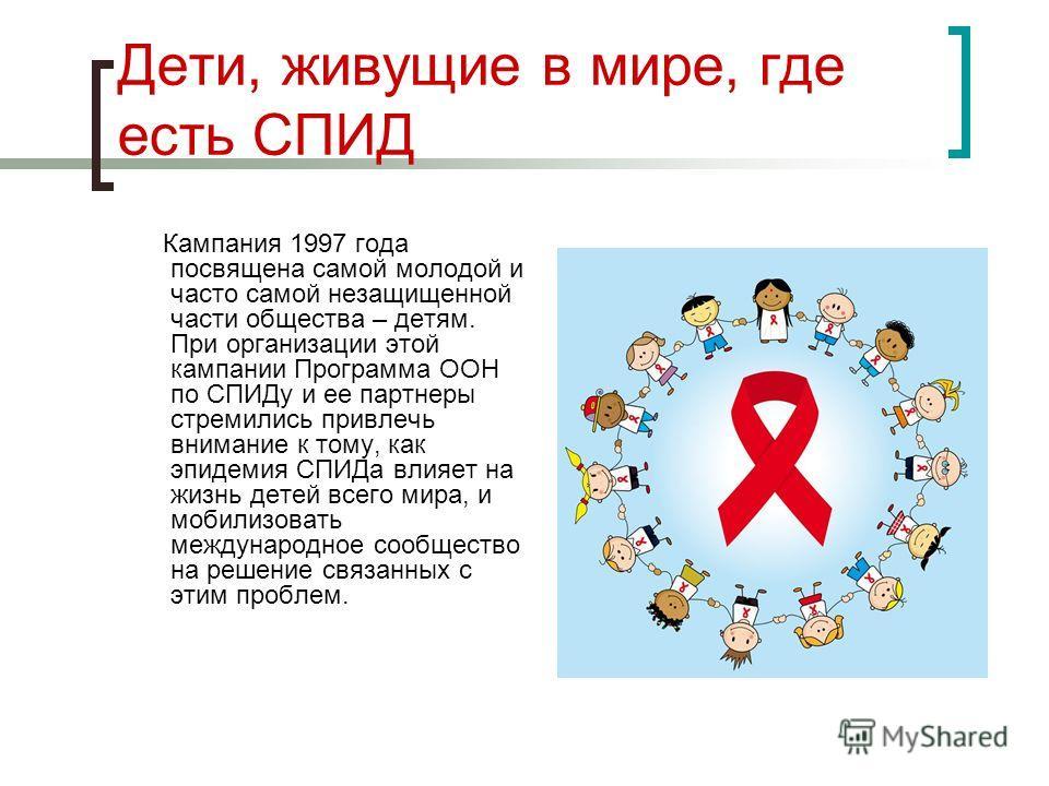Дети, живущие в мире, где есть СПИД Кампания 1997 года посвящена самой молодой и часто самой незащищенной части общества – детям. При организации этой кампании Программа ООН по СПИДу и ее партнеры стремились привлечь внимание к тому, как эпидемия СПИ