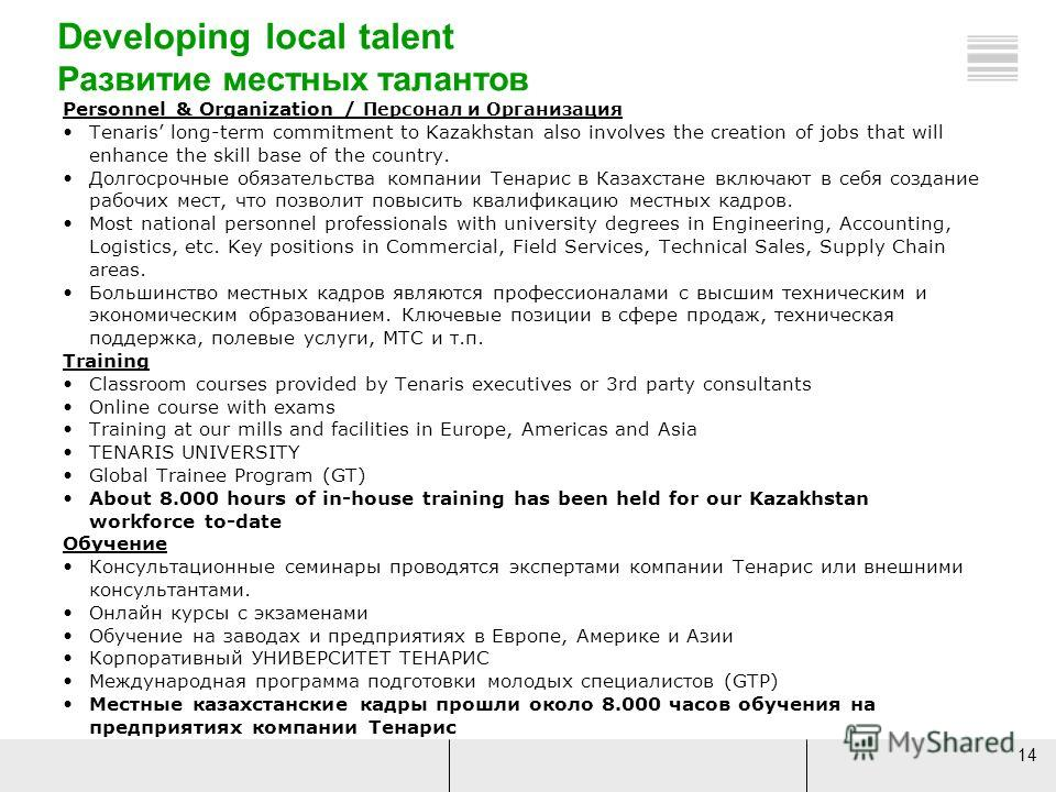 14 Developing local talent Развитие местных талантов Personnel & Organization / Персонал и Организация Tenaris long-term commitment to Kazakhstan also involves the creation of jobs that will enhance the skill base of the country. Долгосрочные обязате
