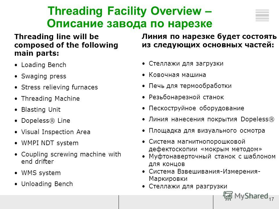 17 Threading line will be composed of the following main parts: Loading Bench Swaging press Stress relieving furnaces Threading Machine Blasting Unit Dopeless® Line Visual Inspection Area WMPI NDT system Coupling screwing machine with end drifter WMS