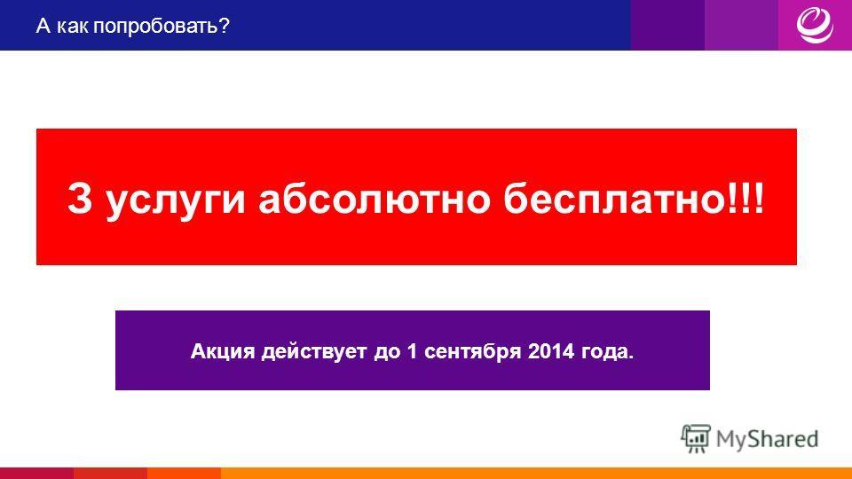 А как попробовать? З услуги абсолютно бесплатно!!! Акция действует до 1 сентября 2014 года.