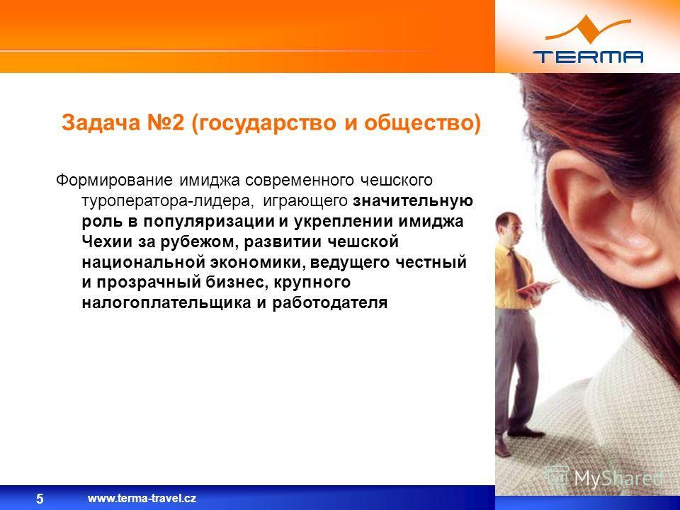 Задача 2 (государство и общество) 5 Формирование имиджа современного чешского туроператора-лидера, играющего значительную роль в популяризации и укреплении имиджа Чехии за рубежом, развитии чешской национальной экономики, ведущего честный и прозрачны