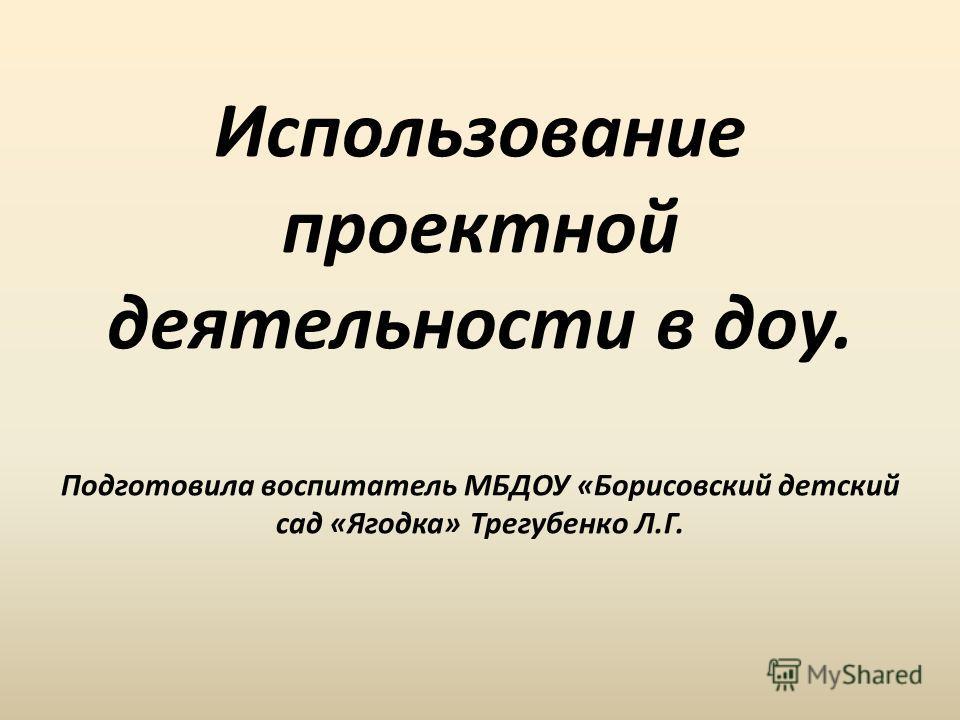Использование проектной деятельности в доу. Подготовила воспитатель МБДОУ «Борисовский детский сад «Ягодка» Трегубенко Л.Г.