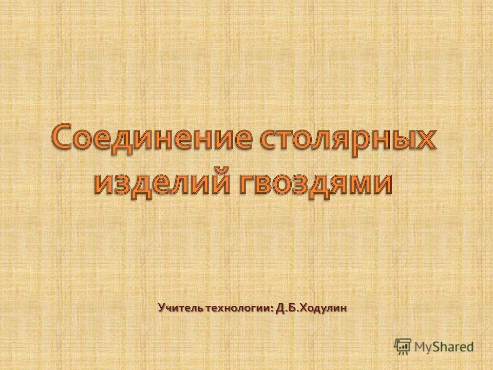 Учитель технологии : Д. Б. Ходулин